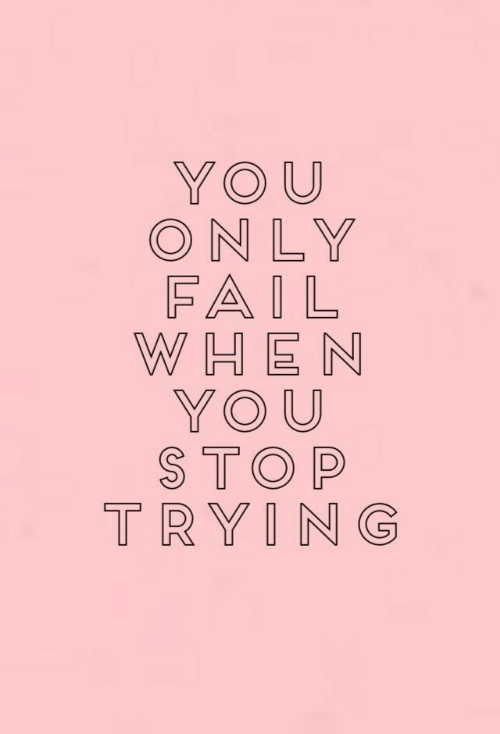 Stop Trying: YOU  ONLY  FAIL  WHEN  YOU  STOP  TRYING