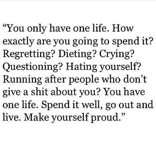 """Dieting: """"You only have one life. How  exactly are you going to spend it?  Regretting? Dieting? Crying?  Questioning? Hating yourself?  Running after people who don't  give a shit about you? You have  one life. Spend it well, go out and  live. Make vourself proud.""""  35"""