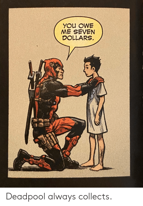 Deadpool: YOU OWE  ME SEVEN  DOLLARS Deadpool always collects.