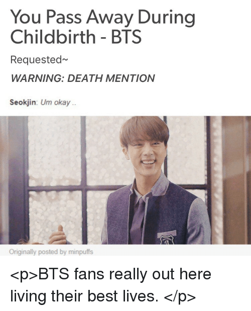 Best, Death, and Okay: You Pass Away During  Childbirth - BTS  Requested~  WARNING: DEATH MENTION   Seokjin: Um okay.  Originally posted by minpuffs <p>BTS fans really out here living their best lives. </p>