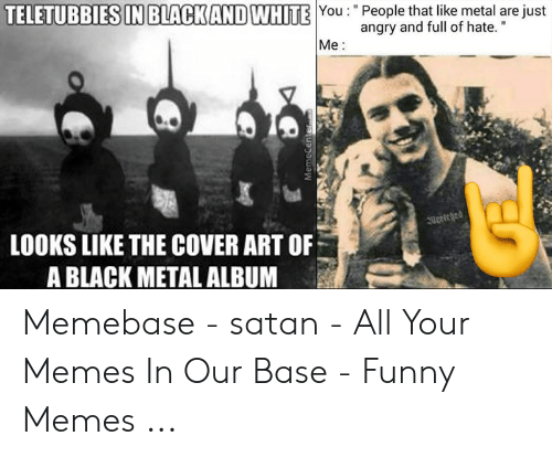"""Devil Memes: You:""""People that like metal are just  TELETUBBIES IN BLACKANDWHITE  angry and full of hate.""""  Me:  LOOKS LIKE THE COVER ART OF  A BLACK METAL ALBUM Memebase - satan - All Your Memes In Our Base - Funny Memes ..."""