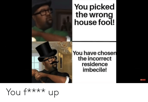 Funny, House, and Chosen: You picked  the wrong  house fool!  You have chosen  the incorrect  residence  imbecile! You f**** up