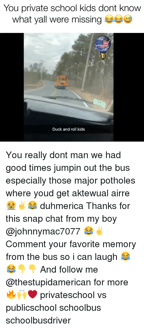 snap chat: You private school kids dont know  what yall were missing  Duck and roll kids You really dont man we had good times jumpin out the bus especially those major potholes where youd get aktewual airre 😭✌️😂 duhmerica Thanks for this snap chat from my boy @johnnymac7077 😂✌️ Comment your favorite memory from the bus so i can laugh 😂😂👇👇 And follow me @thestupidamerican for more 🔥🙌❤️ privateschool vs publicschool schoolbus schoolbusdriver