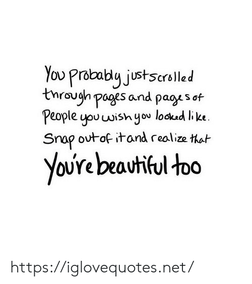 youre beautiful: You Probably justscrelled  through pages and pages of  People you wish you lockad like.  Snap outof itand realize that  YoUre beautiful too https://iglovequotes.net/