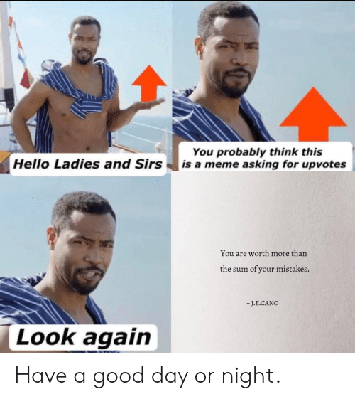 Hello, Meme, and Good: You probably think this  |is a meme asking for upvotes  Hello Ladies and Sirs  You are worth more than  of your mistakes.  the sum  -J.E.CANO  Look again Have a good day or night.