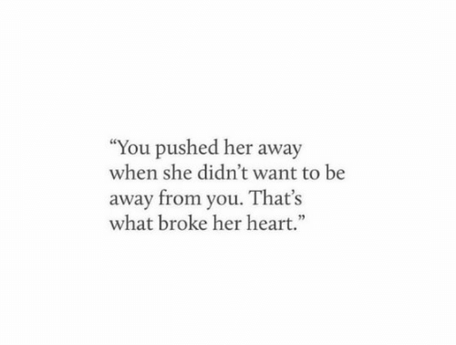 """Pushed: """"You pushed her away  when she didn't want to be  away from you. That's  what broke her heart."""""""