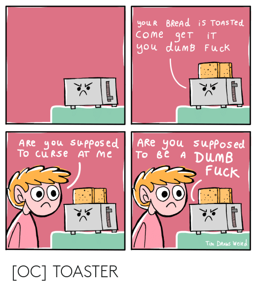 weird: you R BREAD is TOASTED  COme get  you dumB Fuck  iT  ARe you suppos ed  Tо ве A DUMB  Fuck  A Re you supposed  To cu RSe AT me  Tim DRAWS Weird  Ш  н [OC] TOASTER