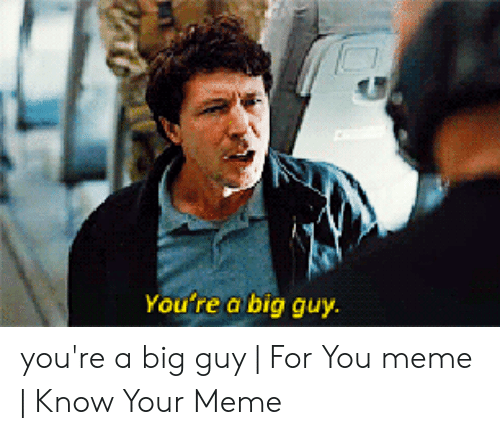 Youre A Big Guy For You: You re a big guy you're a big guy | For You meme | Know Your Meme