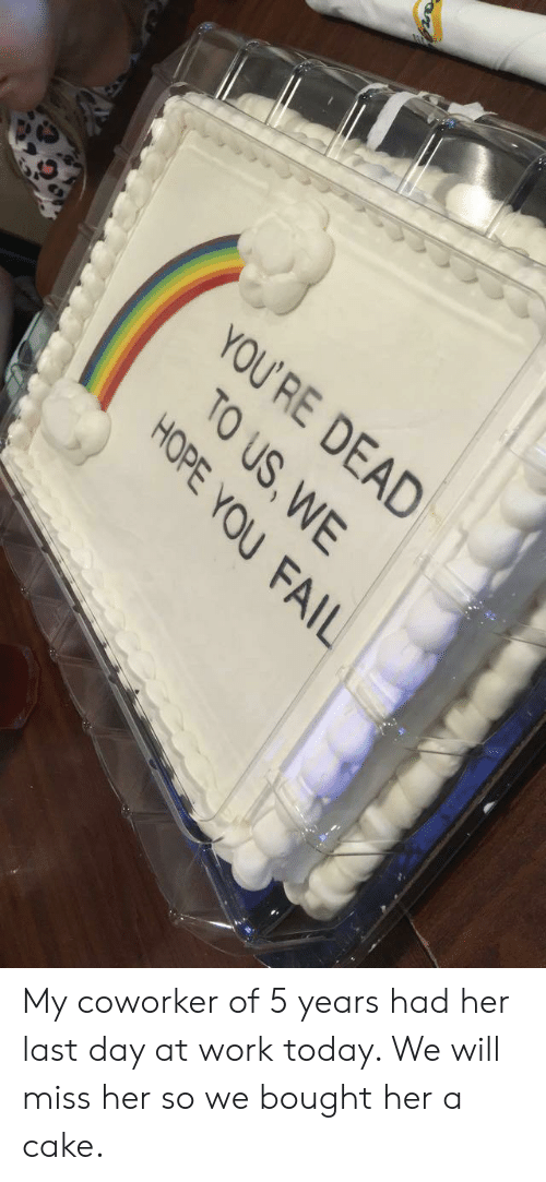 Her Last: YOU  'RE DEAD  TO US,WE  HOPE YOU FAIL My coworker of 5 years had her last day at work today. We will miss her so we bought her a cake.
