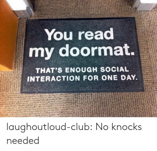 needed: You read  my doormat.  THAT'S ENOUGH SOCIAL  INTERACTION FOR ONE DAY. laughoutloud-club:  No knocks needed