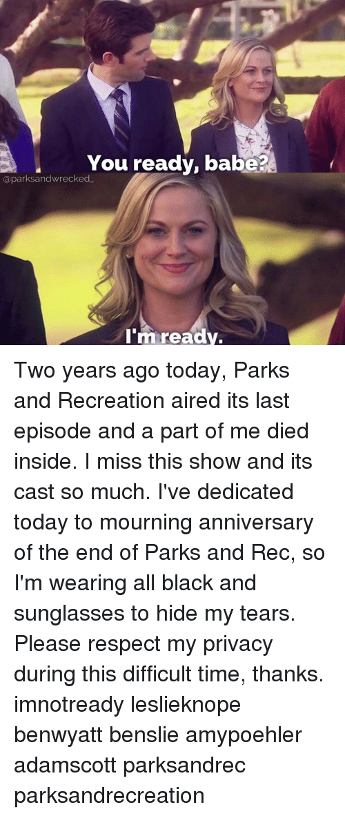 park and recreation: You ready, babe?  aparksandwrecked  I'm ready. Two years ago today, Parks and Recreation aired its last episode and a part of me died inside. I miss this show and its cast so much. I've dedicated today to mourning anniversary of the end of Parks and Rec, so I'm wearing all black and sunglasses to hide my tears. Please respect my privacy during this difficult time, thanks. imnotready leslieknope benwyatt benslie amypoehler adamscott parksandrec parksandrecreation