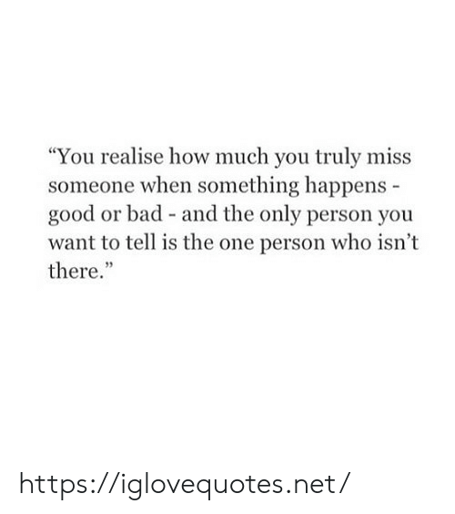 "Bad, Good, and How: ""You realise how much you truly miss  someone when something happens  good or bad - and the only person you  want to tell is the one person who isn't  there."" https://iglovequotes.net/"