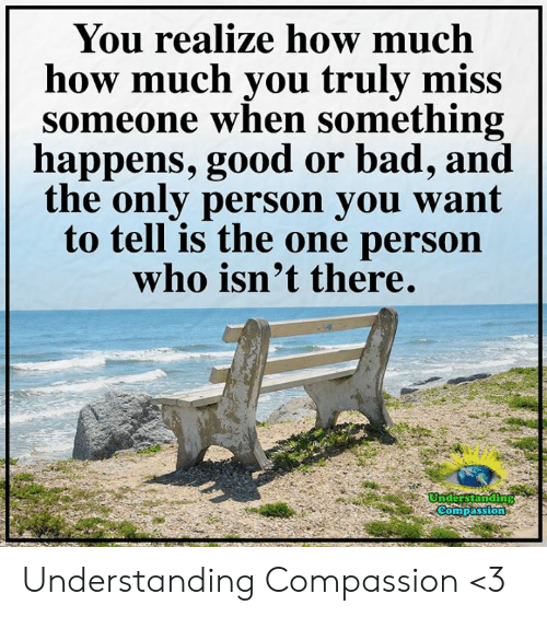 Miss Someone: You realize how much  how much you truly miss  someone when something  happens, good or bad, and  the only person you want  to tell is the one person  who isn't there.  Understanding  Compassion Understanding Compassion <3