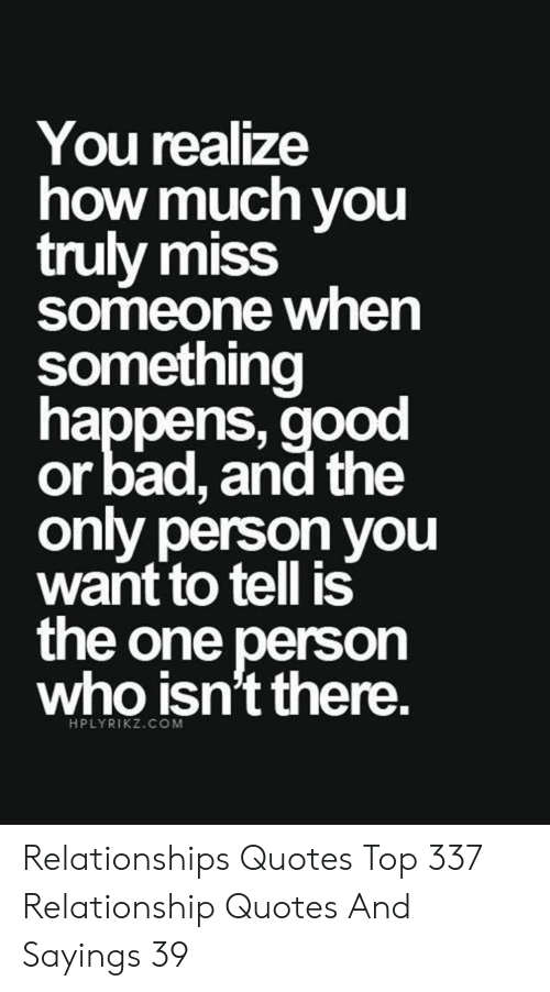 Miss Someone: You realize  how much you  truly miss  someone when  something  happens, good  or bad, and the  only person you  want to tell is  the one person  who isn't there.  HPLYRIKZ.COM Relationships Quotes Top 337 Relationship Quotes And Sayings 39