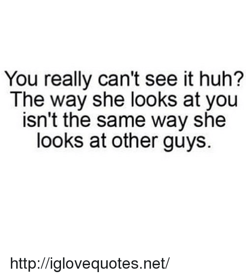 Cant See It: You really can't see it huh?  The way she looks at you  isn't the same way she  looks at other guys. http://iglovequotes.net/