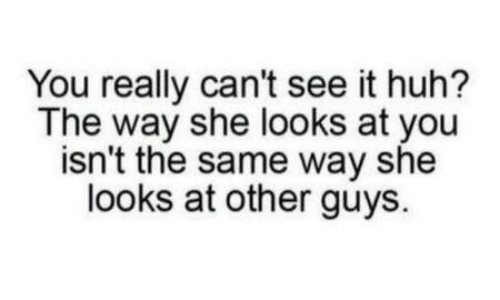 Huh, She, and You: You really can't see it huh?  The way she looks at you  isn't the same way she  looks at other guys.