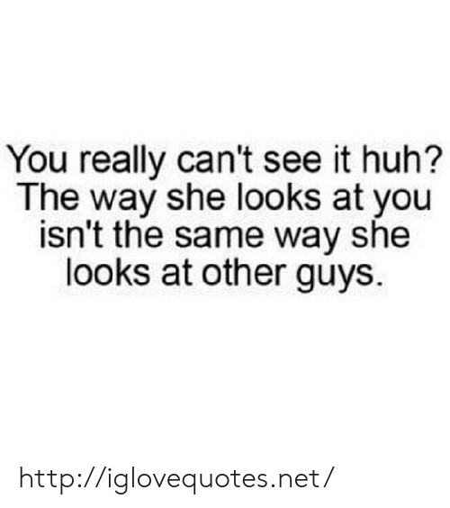 Huh, Http, and Net: You really can't see it huh?  The way she looks at you  isn't the same way she  looks at other guys. http://iglovequotes.net/