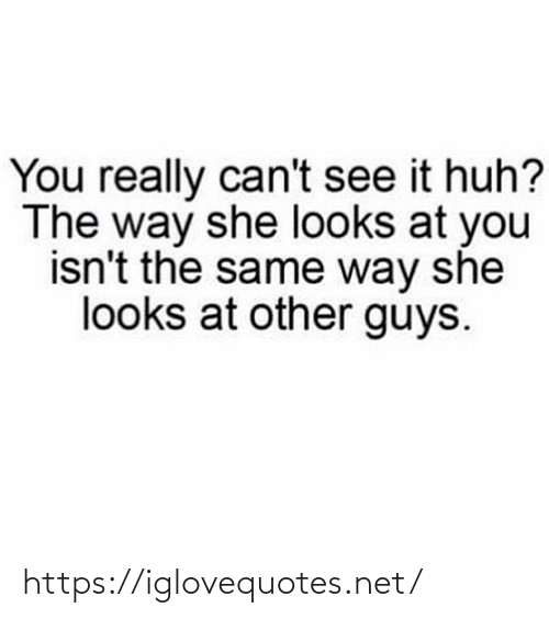 can't see: You really can't see it huh?  The way she looks at you  isn't the same way she  looks at other guys. https://iglovequotes.net/
