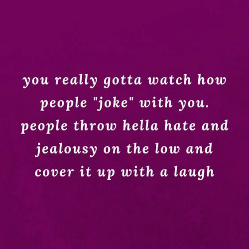 "Jealousy: you really gotta watch how  people ""joke"" with you.  people throw hella hate and  jealousy on the low and  cover it up with a laugh"