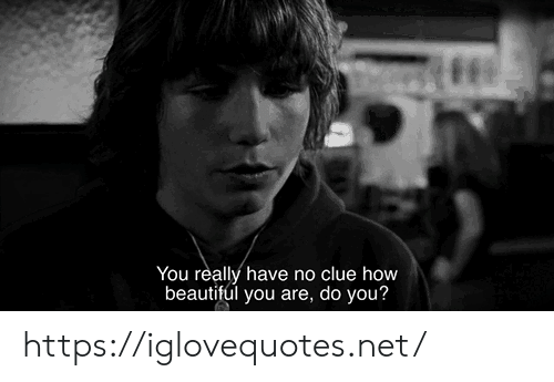 clue: You really have no clue how  beautiful you are, do you? https://iglovequotes.net/