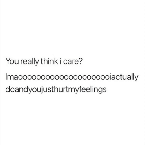 Think, You, and Really: You really think i care?  Imaoo000oo00o000oooooooiactually  doandyoujusthurtmyfeelings