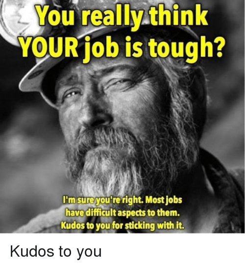 Tough, Think, and Them: You  really  think  YOURiob is tough?  I'm sure you re right. Most iobs  have difficult aspects to them.  Kudos to you for sticking with it. Kudos to you