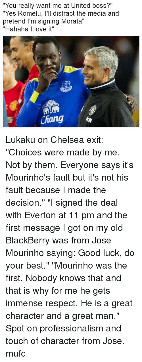 "Professionalism: ""You really want me at United boss?""  ""Yes Romelu, l'll distract the media and  pretend I'm signing Morata""  ""Hahaha I love it""  id  Chang Lukaku on Chelsea exit: ""Choices were made by me. Not by them. Everyone says it's Mourinho's fault but it's not his fault because I made the decision."" ""I signed the deal with Everton at 11 pm and the first message I got on my old BlackBerry was from Jose Mourinho saying: Good luck, do your best."" ""Mourinho was the first. Nobody knows that and that is why for me he gets immense respect. He is a great character and a great man."" Spot on professionalism and touch of character from Jose. mufc"