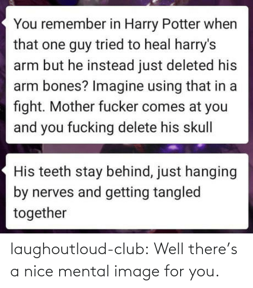 potter: You remember in Harry Potter when  that one guy tried to heal harry's  arm but he instead just deleted his  arm bones? Imagine using that in a  fight. Mother fucker comes at you  and you fucking delete his skull|  His teeth stay behind, just hanging  by nerves and getting tangled  together laughoutloud-club:  Well there's a nice mental image for you.