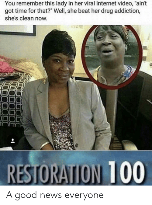 """Internet, News, and Good: You remember this lady in her viral internet video, """"ain't  got time for that?"""" Well, she beat her drug addiction,  she's clean now. A good news everyone"""