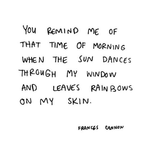 remind me: You REMIND ME OF  THAT TIME OF MORNIN6  SUN DANCES  WHE N THE  THROUGH MY WINDOW  AND  LEAVES  RAIN BOWS  SKIN.  ON MY  FRANCES CANNON