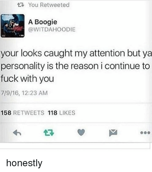 A Boogie: You Retweeted  A Boogie  @WITDAHOODIE  your looks caught my attention but ya  personality is the reason i continue to  fuck with you  7/9/16, 12:23 AM  158 RETWEETS 118 LIKES  2R honestly