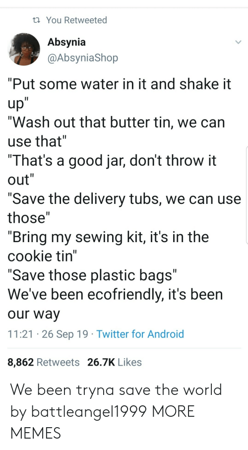 """shake: You Retweeted  Absynia  @AbsyniaShop  """"Put some water in it and shake it  up""""  """"Wash out that butter tin, we can  II  use that""""  """"That's a good jar, don't throw it  out""""  II  II  """"Save the delivery tubs, we can use  II  those""""  """"Bring my sewing kit, it's in the  cookie tin""""  """"Save those plastic bags""""  We've been ecofriendly, it's been  II  our way  11:21 26 Sep 19 Twitter for Android  8,862 Retweets 26.7K Likes We been tryna save the world by battleangel1999 MORE MEMES"""