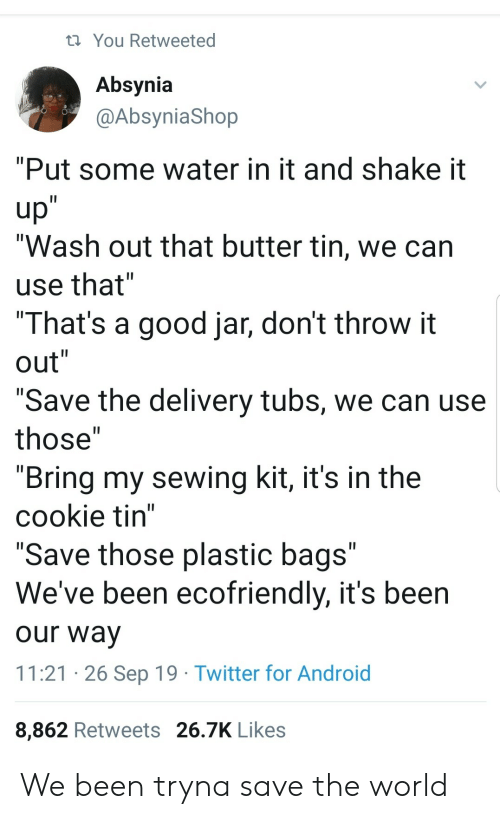 """bags: You Retweeted  Absynia  @AbsyniaShop  """"Put some water in it and shake it  up""""  """"Wash out that butter tin, we can  II  use that""""  """"That's a good jar, don't throw it  out""""  II  II  """"Save the delivery tubs, we can use  II  those""""  """"Bring my sewing kit, it's in the  cookie tin""""  """"Save those plastic bags""""  We've been ecofriendly, it's been  II  our way  11:21 26 Sep 19 Twitter for Android  8,862 Retweets 26.7K Likes We been tryna save the world"""