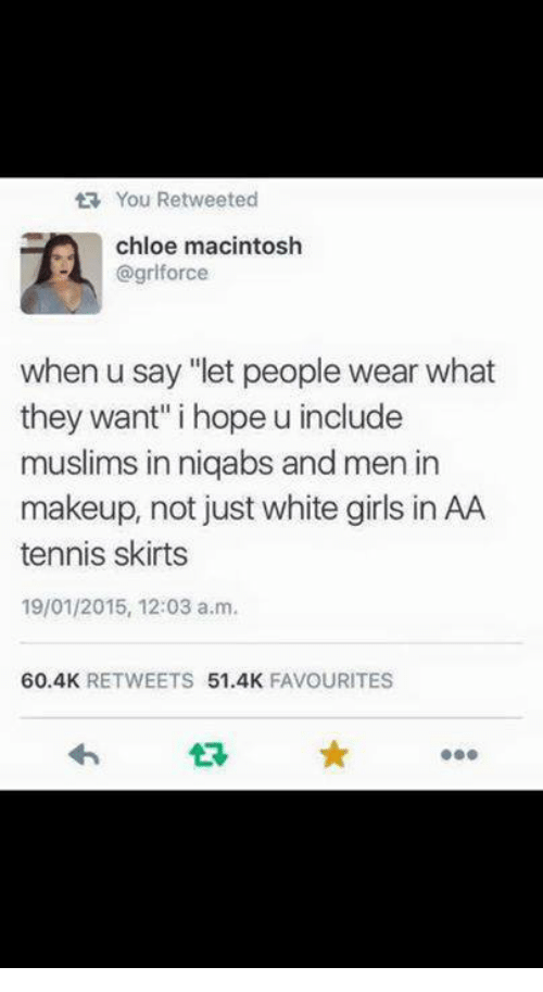"macintosh: You Retweeted  chloe macintosh  @griforce  when u say ""let people wear what  they want"" i hope u include  muslims in niqabs and men in  makeup, not just white girls in AA  tennis skirts  19/01/2015, 12:03 a.m.  60.4K  RETWEETS  51.4K  FAVOURITES"