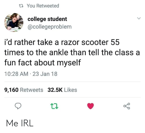 Scooter: You Retweeted  college student  @collegeproblem  i'd rather take a razor scooter 55  times to the ankle than tell the class a  fun fact about myself  10:28 AM-23 Jan 18  9,160 Retweets 32.5K Likes Me IRL