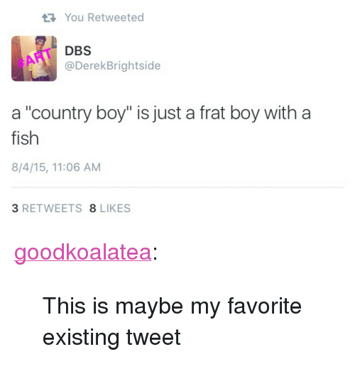 "Frat boy: You Retweeted  DBS  @DerekBrightside  #ART  a ""country boy"" is just a frat boy with a  fish  8/4/15, 11:06 AM  3 RETWEETS 8 LIKES <p><a class=""tumblr_blog"" href=""http://goodkoalatea.tumblr.com/post/136234676690"">goodkoalatea</a>:</p> <blockquote> <p>This is maybe my favorite existing tweet</p> </blockquote>"