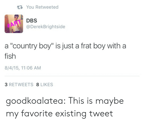 "Frat boy: You Retweeted  DBS  @DerekBrightside  #ART  a ""country boy"" is just a frat boy with a  fish  8/4/15, 11:06 AM  3 RETWEETS 8 LIKES goodkoalatea:  This is maybe my favorite existing tweet"