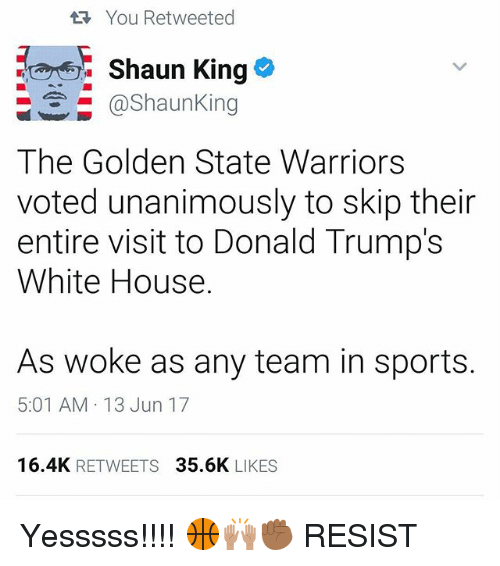 the golden state warriors: You Retweeted  Shaun King  @Shaun King  The Golden State Warriors  voted unanimously to skip their  entire visit to Donald Trump's  White House.  As woke as any team in sports.  5:01 AM 13 Jun 17  16.4K  RETWEETS  35.6K  LIKES Yesssss!!!! 🏀🙌🏽✊🏾 RESIST
