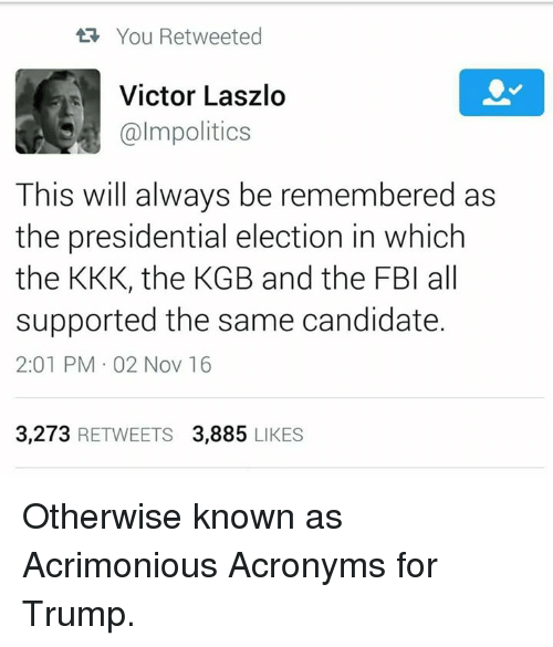Fbi, Kkk, and Memes: You Retweeted  Victor Laszlo  almpolitics  This will always be remembered as  the presidential election in which  the KKK, the KGB and the FBI all  supported the same candidate.  2:01 PM 02 Nov 16  3,273  RETWEETS 3,885  LIKES Otherwise known as Acrimonious Acronyms for Trump.