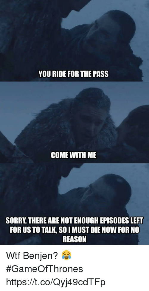 Passe: YOU RIDE FOR THE PASS  COME WITH ME  SORRY, THERE ARE NOT ENOUGH EPISODES LEFT  FOR US TO TALK, SO I MUST DIE NOW FOR NO  REASON Wtf Benjen? 😂 #GameOfThrones https://t.co/Qyj49cdTFp