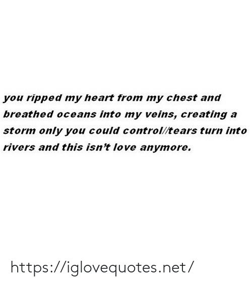 creating a: you ripped my heart from my chest and  breathed oceans into my veins, creating a  storm only you could control//tears turn into  rivers and this isn't love anymore. https://iglovequotes.net/