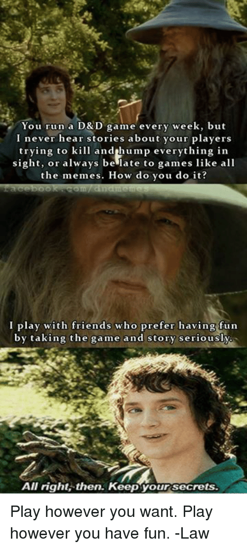 Friends, Memes, and Run: You run a D&D game every week, but  I never hear stories about your players  trying to kill andihump everything in  sight, or always be late to games like all  the memes. How do you do it?  I play with friends who prefer having fun  by taking the game and story seriously  All right then. Keep your secrets Play however you want. Play however you have fun.   -Law