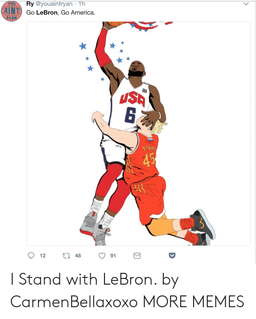 America, Dank, and Memes: YOU  Ry @youaintryan 1h  AINT  Go LeBron, Go America.  RYAN  USA  91  12 I Stand with LeBron. by CarmenBellaxoxo MORE MEMES