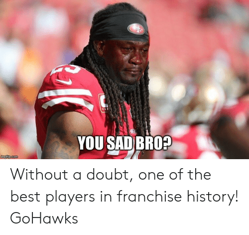 Seattle Seahawks: YOU SAD BRO? Without a doubt, one of the best players in franchise history! GoHawks