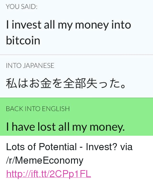 """Money, Lost, and Http: YOU SAID:  I invest all my money into  bitcoin  INTO JAPANESE  私はお金を全部失った。  BACK INTO ENGLISH  I have lost all my money. <p>Lots of Potential - Invest? via /r/MemeEconomy <a href=""""http://ift.tt/2CPp1FL"""">http://ift.tt/2CPp1FL</a></p>"""