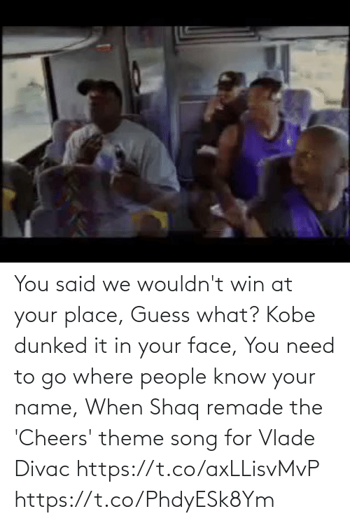 To Go: You said we wouldn't win at your place,  Guess what? Kobe dunked it in your face, You need to go where people know your name,  When Shaq remade the 'Cheers' theme song for Vlade Divac  https://t.co/axLLisvMvP https://t.co/PhdyESk8Ym