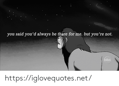 Youd: you said you'd always be there for me. but you're not.  abc https://iglovequotes.net/