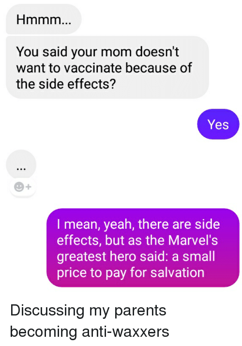 Parents, Yeah, and Mean: You said your mom doesn't  want to vaccinate because of  the side effects?  Yes  O+  I mean, yeah, there are side  effects, but as the Marvel's  greatest hero said: a small  price to pay for salvation