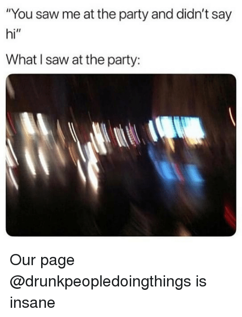 "Party, Saw, and Dank Memes: ""You saw me at the party and didn't say  hi""  What I saw at the party: Our page @drunkpeopledoingthings is insane"