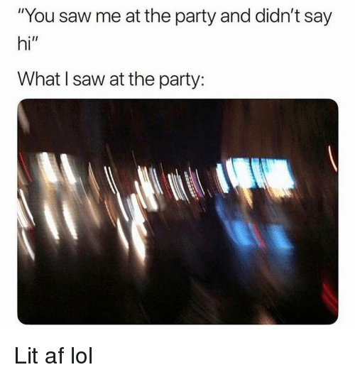 "Af, Funny, and Lit: ""You saw me at the party and didn't say  hi""  What I saw at the party: Lit af lol"